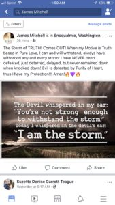 The Storm of TRUTH! Comes OUT! When my Motive is Truth based in Pure Love, I can and will withstand, any and every storm! I have NEVER been defeated, just deterred, delayed, but never remained down when knocked down! Evil is defeated by Purity of Heart, thus I have my Protection!!! Amen!